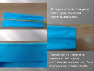 От верхнего сгиба отмеряем длину брюк, проводим линию подгиба низа. Перегибае