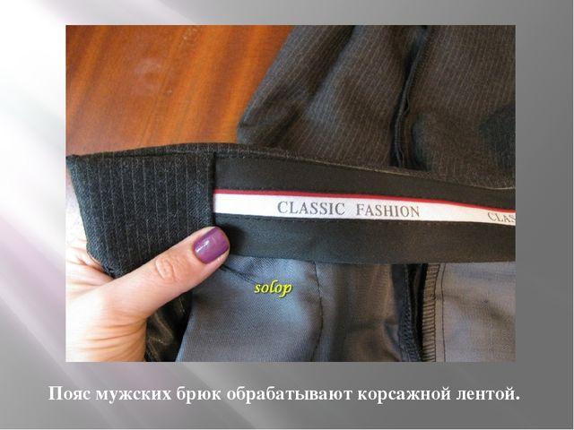 Пояс мужских брюк обрабатывают корсажной лентой.