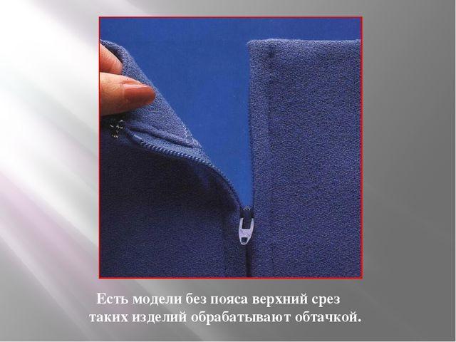 Есть модели без пояса верхний срез таких изделий обрабатывают обтачкой.