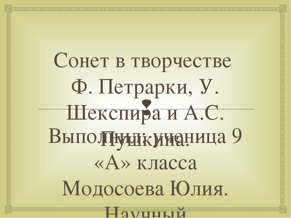 Сонет в творчестве Ф. Петрарки, У. Шекспира и А.С. Пушкина. Выполнил: ученица...