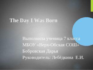 The Day I Was Born Выполнила ученица 7 класса МБОУ «Верх-Обская СОШ» Бобровск