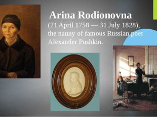 Arina Rodionovna (21 April 1758 — 31 July 1828), the nanny of famous Russian