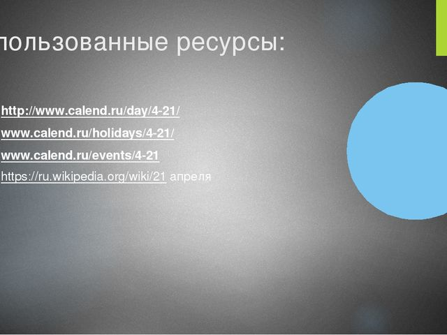 Использованные ресурсы: http://www.calend.ru/day/4-21/ www.calend.ru/holidays...