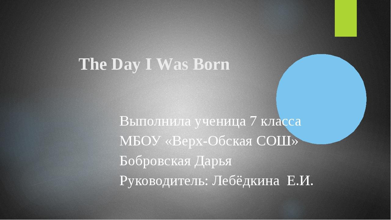 The Day I Was Born Выполнила ученица 7 класса МБОУ «Верх-Обская СОШ» Бобровск...