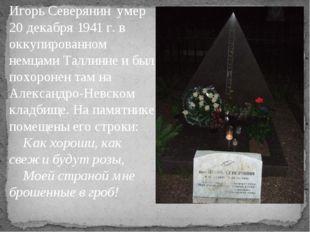 Игорь Северянин умер 20 декабря 1941 г. в оккупированном немцами Таллинне и б