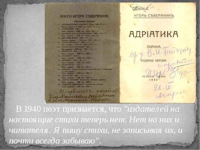 """В 1940 поэт признается, что """"издателей на настоящие стихи теперь нет. Нет на..."""