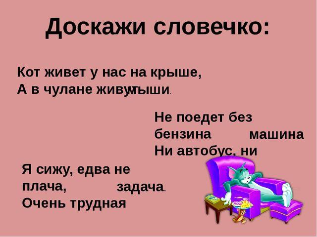 Доскажи словечко: Кот живет у нас на крыше, А в чулане живут мыши. Не поедет...