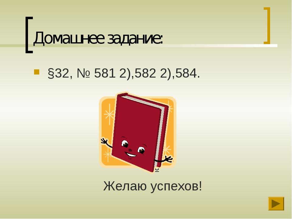 Домашнее задание: §32, № 581 2),582 2),584. № Желаю успехов!