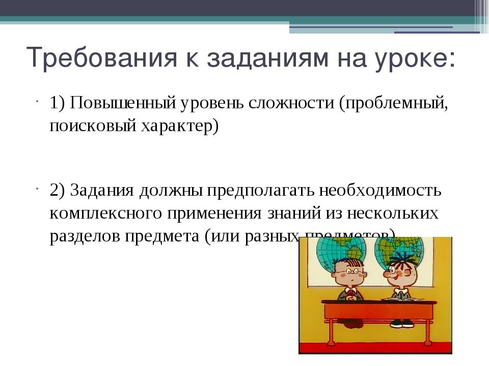 Требования к заданиям на уроке: 1) Повышенный уровень сложности (проблемный,...