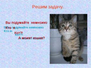 ВВы подумайте немножко Кто я- Кот?! А может кошка? Решим задачу. Вы подумайте