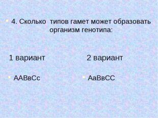 ААВвСс 4. Сколько типов гамет может образовать организм генотипа: АаВвСС 1 в