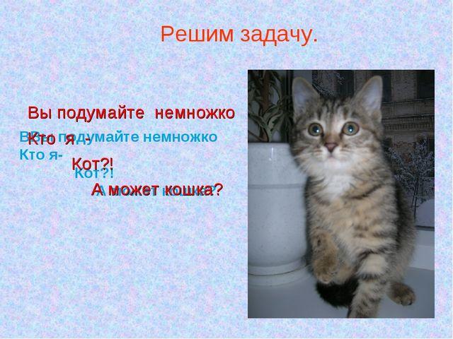 ВВы подумайте немножко Кто я- Кот?! А может кошка? Решим задачу. Вы подумайте...