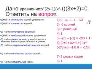 Дано уравнение:х2(2х-1)(х2-1)(3х+2)=0. Ответить на вопрос. 1)Найти множество