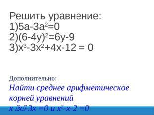 Решить уравнение: 1)5а-3а2=0 2)(6-4у)2=6у-9 3)х3-3х2+4х-12 = 0 Дополнительно: