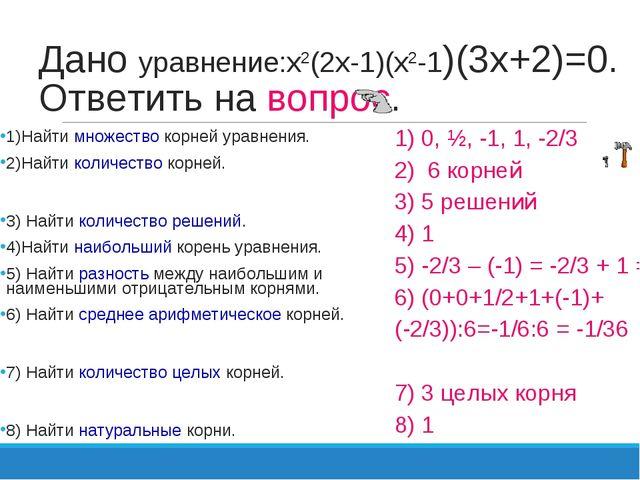 Дано уравнение:х2(2х-1)(х2-1)(3х+2)=0. Ответить на вопрос. 1)Найти множество...