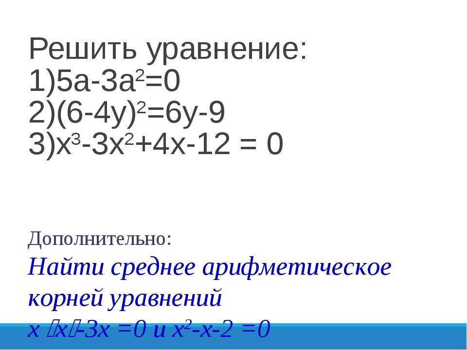 Решить уравнение: 1)5а-3а2=0 2)(6-4у)2=6у-9 3)х3-3х2+4х-12 = 0 Дополнительно:...