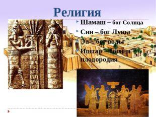 Религия Шамаш – бог Солнца Син – бог Луны Эа – бог воды Иштар – богиня плодор