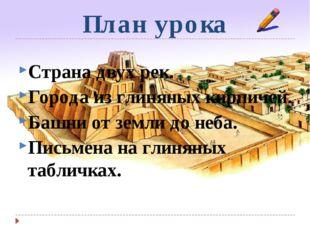 План урока Страна двух рек. Города из глиняных кирпичей. Башни от земли до не