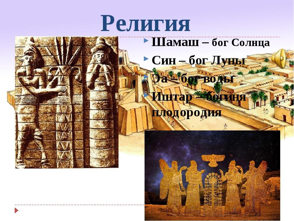 Религия Шамаш – бог Солнца Син – бог Луны Эа – бог воды Иштар – богиня плодор...