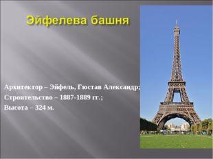 Архитектор – Эйфель, Гюстав Александр; Строительство – 1887-1889 гг.; Высота