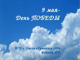 9 мая- День ПОБЕДЫ БОУ г. Омска «Гимназия 140» Феденок Н.В