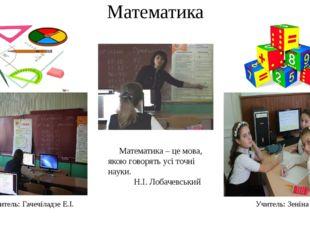 Математика Учитель: Гачечіладзе Е.І. Учитель: Зеніна С.С. Математика – це мов