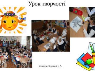 Урок творчості Учитель: Беретелі І. А.