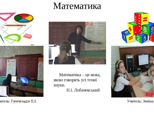 Математика Учитель: Гачечіладзе Е.І. Учитель: Зеніна С.С. Математика – це мов...