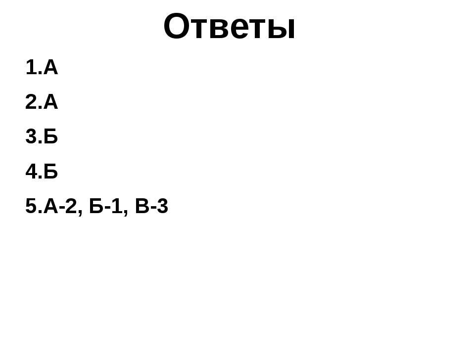 Ответы 1.А 2.А 3.Б 4.Б 5.А-2, Б-1, В-3