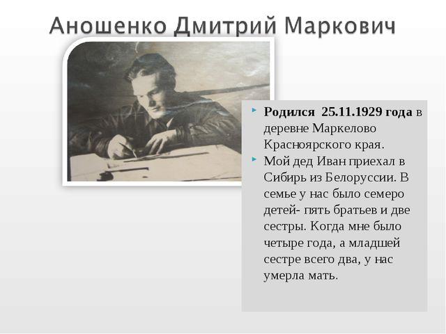 Родился 25.11.1929 года в деревне Маркелово Красноярского края. Мой дед Иван...