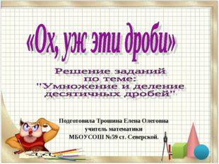 Подготовила Трошина Елена Олеговна учитель математики МБОУСОШ №59 ст. Северск