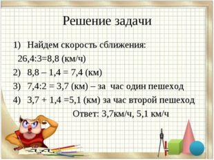 Решение задачи Найдем скорость сближения: 26,4:3=8,8 (км/ч) 8,8 – 1,4 = 7,4 (