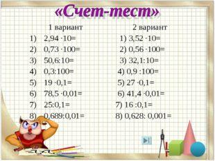 1 вариант 2 вариант 2,94 ·10= 1) 3,52 ·10= 0,73 ·100= 2) 0,56 ·100= 50,6:10=
