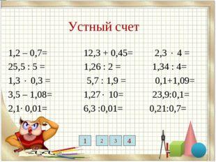 Устный счет 1,2 – 0,7= 12,3 + 0,45= 2,3  4 = 25,5 : 5 = 1,26 : 2 = 1,34 : 4=