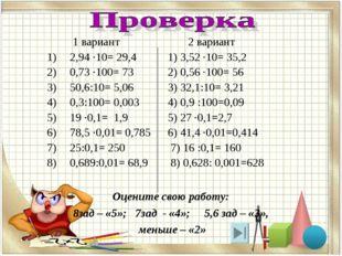 1 вариант 2 вариант 2,94 ·10= 29,4 1) 3,52 ·10= 35,2 0,73 ·100= 73 2) 0,56 ·