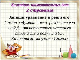 Запиши уравнение и реши его: Самал задумала число, разделила его на 2,5, от п