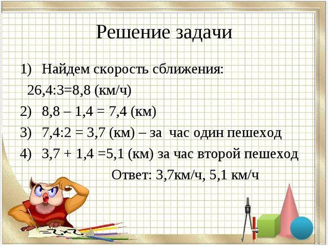 Решение задачи Найдем скорость сближения: 26,4:3=8,8 (км/ч) 8,8 – 1,4 = 7,4 (...