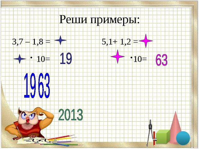 Реши примеры: 3,7 – 1,8 = 5,1+ 1,2 = · 10= ·10=