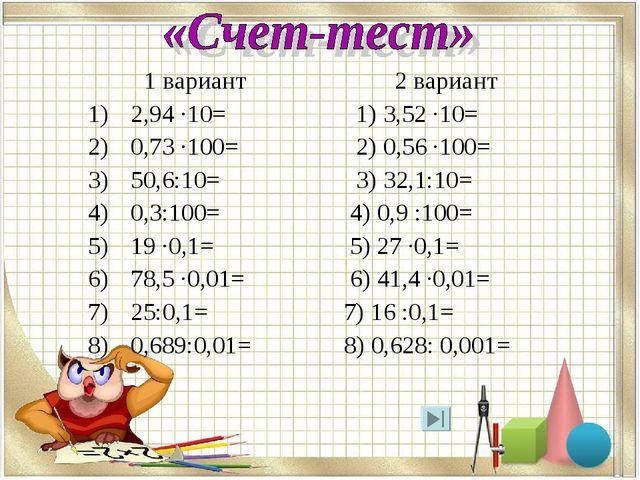 1 вариант 2 вариант 2,94 ·10= 1) 3,52 ·10= 0,73 ·100= 2) 0,56 ·100= 50,6:10=...
