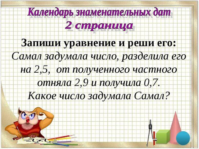 Запиши уравнение и реши его: Самал задумала число, разделила его на 2,5, от п...