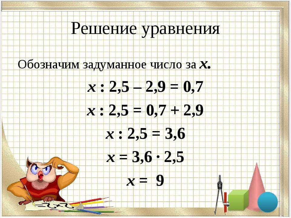 Решение уравнения Обозначим задуманное число за х. х : 2,5 – 2,9 = 0,7 х : 2,...