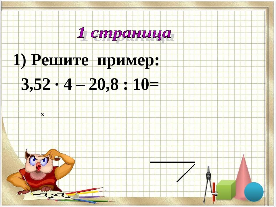 Решите пример: 3,52 · 4 – 20,8 : 10= х