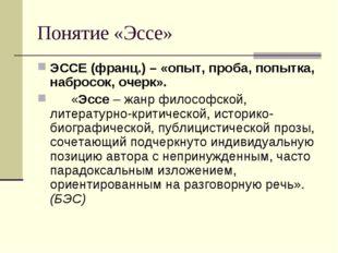 Понятие «Эссе» ЭССЕ (франц.) – «опыт, проба, попытка, набросок, очерк». «Эсс