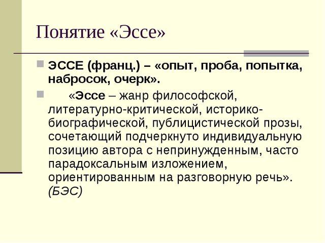 Понятие «Эссе» ЭССЕ (франц.) – «опыт, проба, попытка, набросок, очерк». «Эсс...