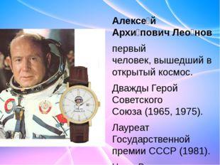 Алексе́й Архи́пович Лео́нов первый человек,вышедший в открытый космос. Дваж