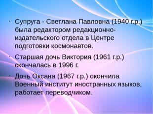 Супруга - Светлана Павловна (1940 г.р.) была редактором редакционно-издательс