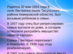 Родился30 мая1934 годав селеЛиствянка(нынеТисульского районаКемеровско