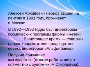 Алексей Архипович Леонов вышел на пенсию в1991 году, проживает вМоскве. В 1