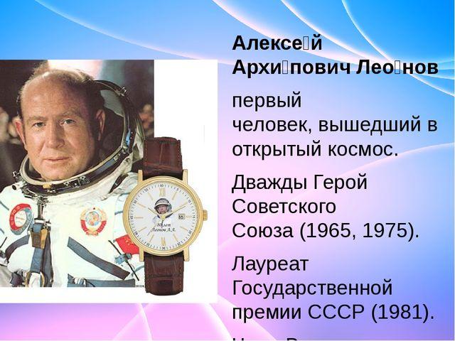 Алексе́й Архи́пович Лео́нов первый человек,вышедший в открытый космос. Дваж...