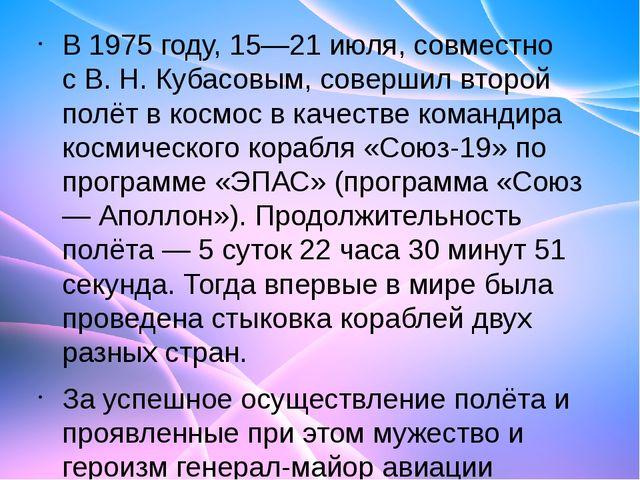 В1975 году,15—21 июля, совместно сВ.Н.Кубасовым, совершил второй полёт в...